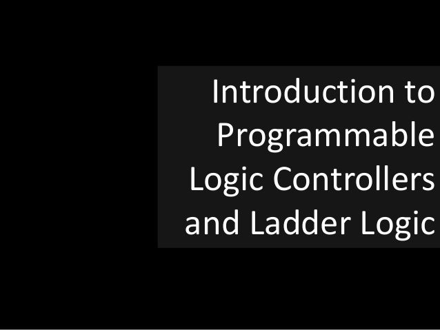 Introduction to Programmable Logic Controllers and Ladder Logic