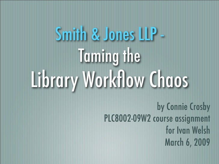Smith & Jones LLP -        Taming the Library Workflow Chaos                          by Connie Crosby            PLC8002-0...