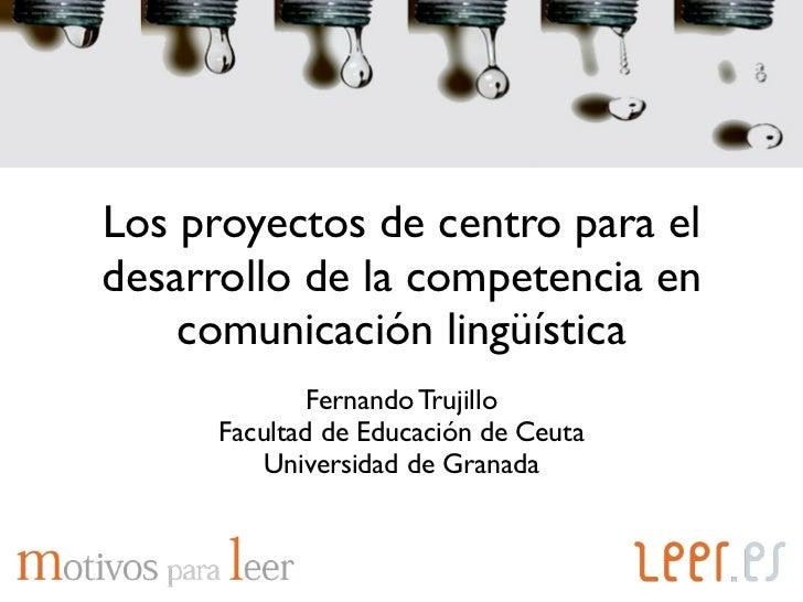 Los proyectos de centro para eldesarrollo de la competencia en    comunicación lingüística              Fernando Trujillo ...