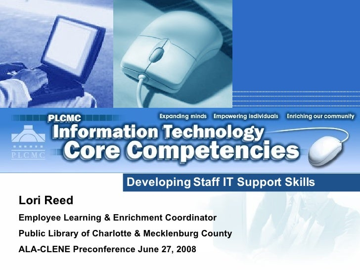 Developing Staff IT Support Skills Lori Reed Employee Learning & Enrichment Coordinator Public Library of Charlotte & Meck...