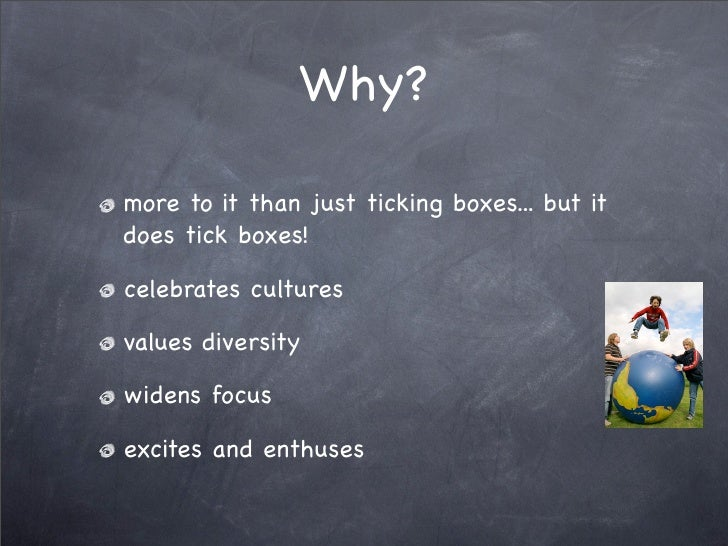 Why?  more to it than just ticking boxes... but it does tick boxes!  celebrates cultures  values diversity  widens focus  ...