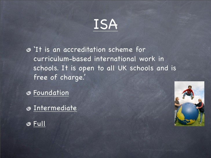 ISA 'It is an accreditation scheme for curriculum-based international work in schools. It is open to all UK schools and is...