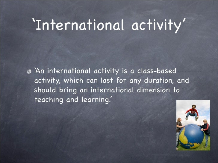 'International activity'  'An international activity is a class-based activity, which can last for any duration, and shoul...