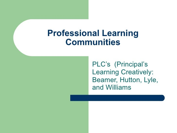 Professional Learning Communities PLC's  (Principal's Learning Creatively: Beamer, Hutton, Lyle, and Williams