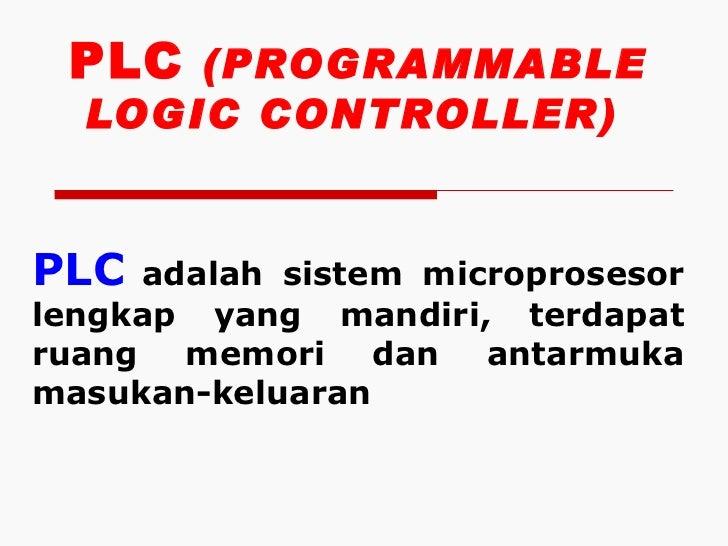 PLC (PROGRAMMABLE  LOGIC CONTROLLER)PLC  adalah sistem microprosesorlengkap yang mandiri, terdapatruang memori dan antarmu...