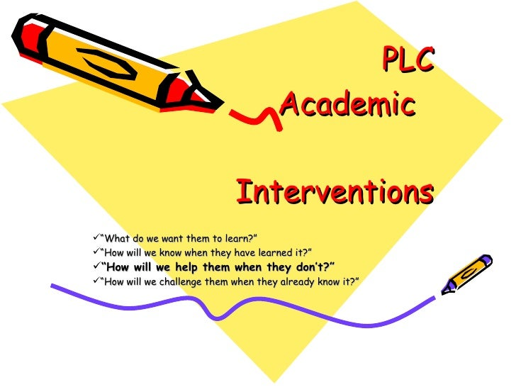 "PLC   Academic  Interventions <ul><li>"" What do we want them to learn?"" </li></ul><ul><li>"" How will we know when they hav..."
