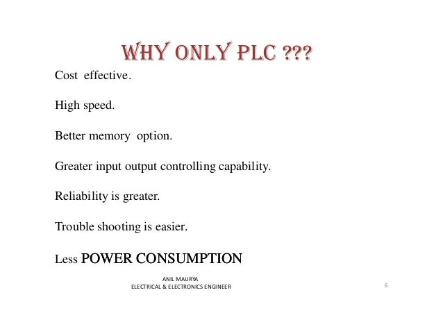 WHY ONLY PLC ???  Cost effective.  High speed.  Better memory option.  Greater input output controlling capability.  Relia...