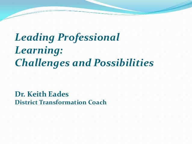 Leading Professional Learning: Challenges and Possibilities Dr. Keith Eades District Transformation Coach