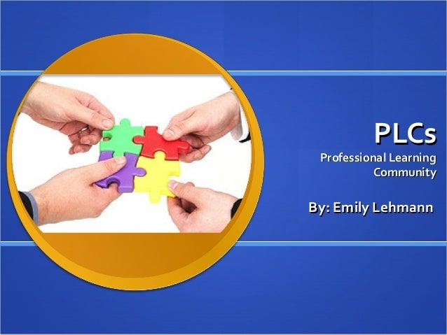 PLCs Professional Learning           CommunityBy: Emily Lehmann