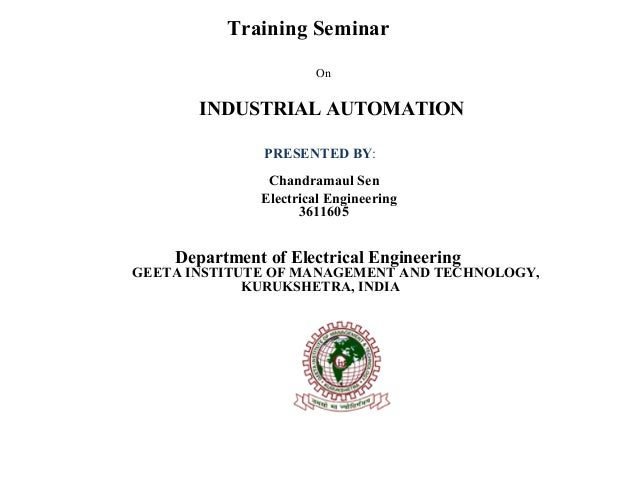 Training Seminar  On  INDUSTRIAL AUTOMATION  PRESENTED BY: Chandramaul Sen  Electrical Engineering  3611605  Department of...