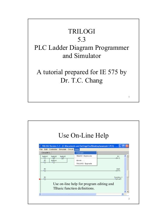 1 1 TRILOGI 5.3 PLC Ladder Diagram Programmer and Simulator A tutorial prepared for IE 575 by Dr. T.C. Chang 2 Use On-Line...
