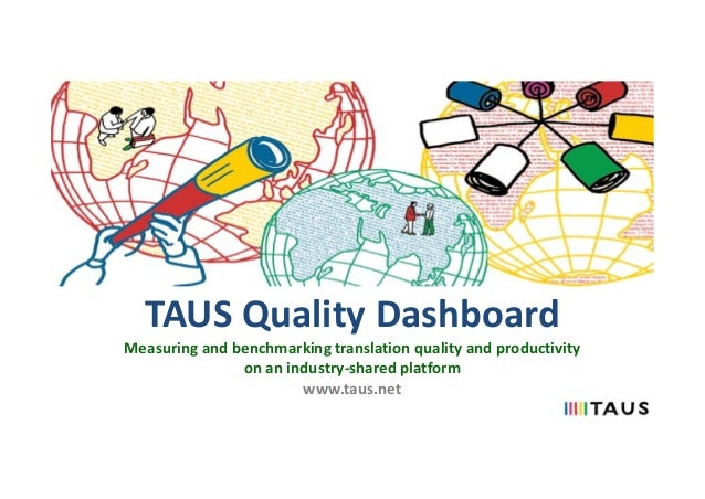 TAUS Quality Dashboard Measuring and benchmarking translation quality and productivity on an industry-shared platform www....