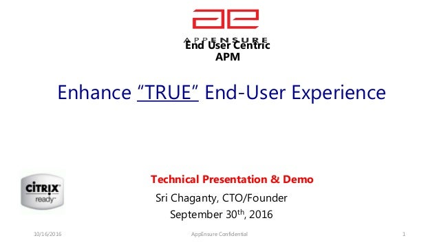 "Enhance ""TRUE"" End-User Experience Sri Chaganty, CTO/Founder September 30th, 2016 10/16/2016 AppEnsure Confidential 1 Tech..."