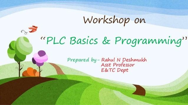"Workshop on ""PLC Basics & Programming"" Prepared by- Rahul N Deshmukh Asst Professor E&TC Dept"