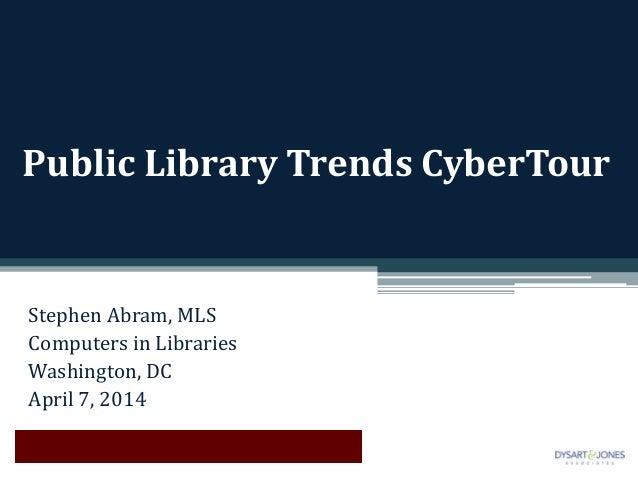 Public Library Trends CyberTour Stephen Abram, MLS Computers in Libraries Washington, DC April 7, 2014