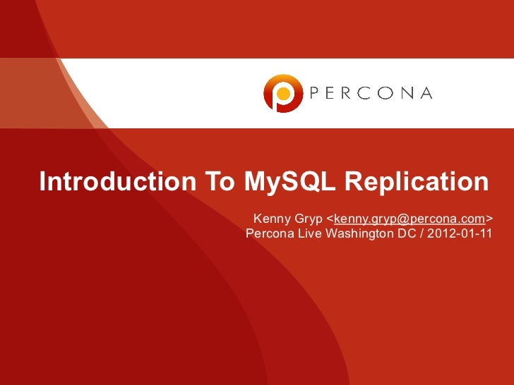 Introduction To MySQL Replication                Kenny Gryp <kenny.gryp@percona.com>               Percona Live Washington...