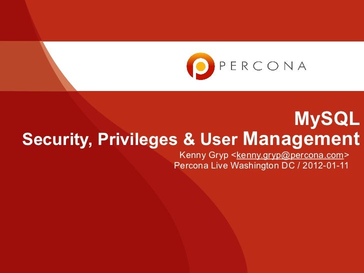 MySQLSecurity, Privileges & User Management                  Kenny Gryp <kenny.gryp@percona.com>                 Percona L...