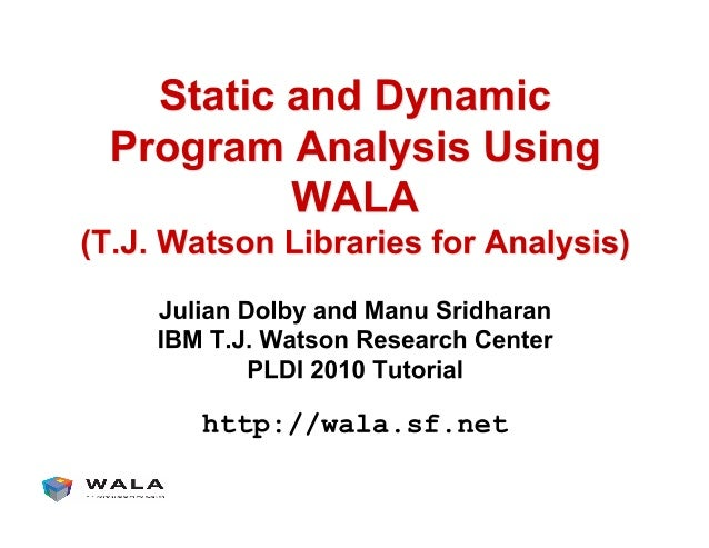 What is WALA? !  Java libraries for static and dynamic program analysis !  Initially developed at IBM T.J. Watson Research...