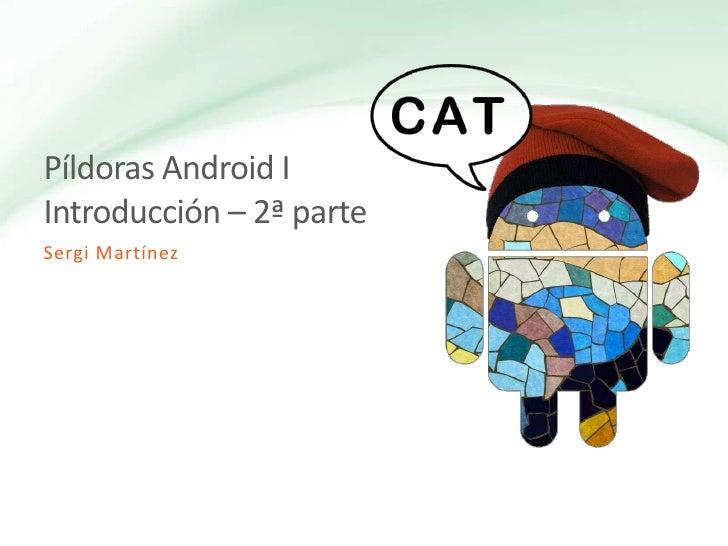 Píldoras Android I Introducción – 2ª parte<br />Sergi Martínez<br />