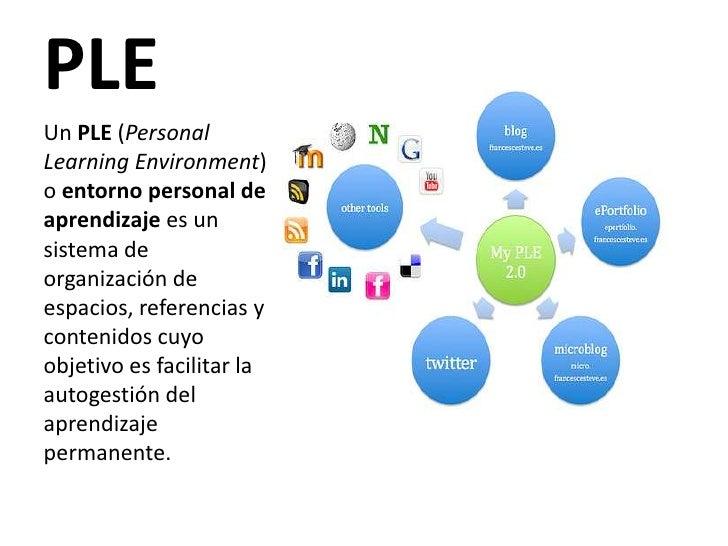 PLE<br />Un PLE (Personal Learning Environment) o entorno personal de aprendizaje es un sistema de organización de espacio...