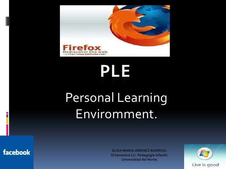 PLE<br />Personal Learning Enviromment.<br />ELISA MARIA JIMENEZ BARRIOS. III Semestre Lic. Pedagogía Infantil. Universida...