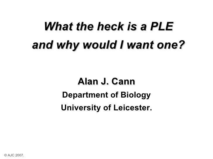 What the heck is a PLE and why would I want one? <ul><li>Alan J. Cann </li></ul><ul><li>Department of Biology </li></ul><u...