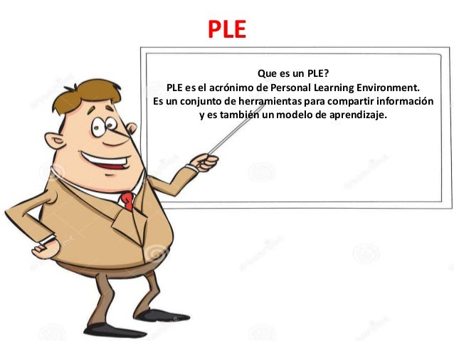 PLE Que es un PLE? PLE es el acrónimo de Personal Learning Environment. Es un conjunto de herramientas para compartir info...