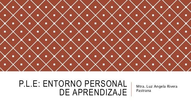 P.L.E: ENTORNO PERSONAL DE APRENDIZAJE Mtra. Luz Angela Rivera Pastrana