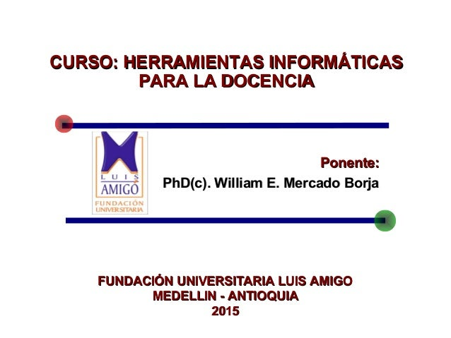 Ponente:Ponente: PhD(c). William E. Mercado BorjaPhD(c). William E. Mercado Borja CURSO:CURSO: HERRAMIENTAS INFORMÁTICASHE...