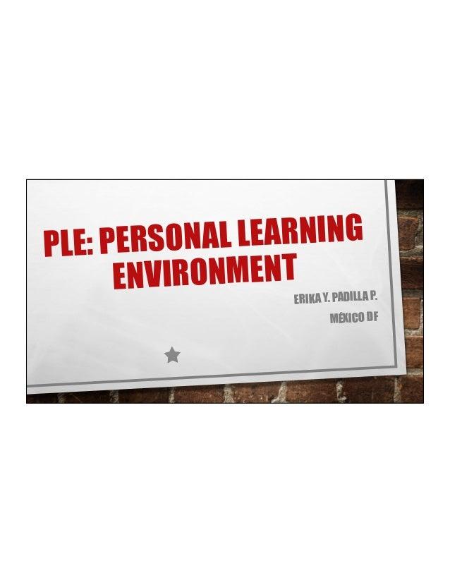 PLE: PERSONAL LEARNING ENVIRONMENT ERIKA Y. PADILLA P. MÉXICO DF