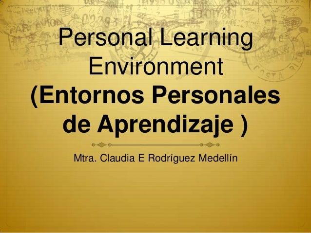 Personal LearningEnvironment(Entornos Personalesde Aprendizaje )Mtra. Claudia E Rodríguez Medellín