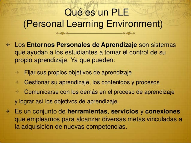 Qué es un PLE(Personal Learning Environment) Los Entornos Personales de Aprendizaje son sistemasque ayudan a los estudia...
