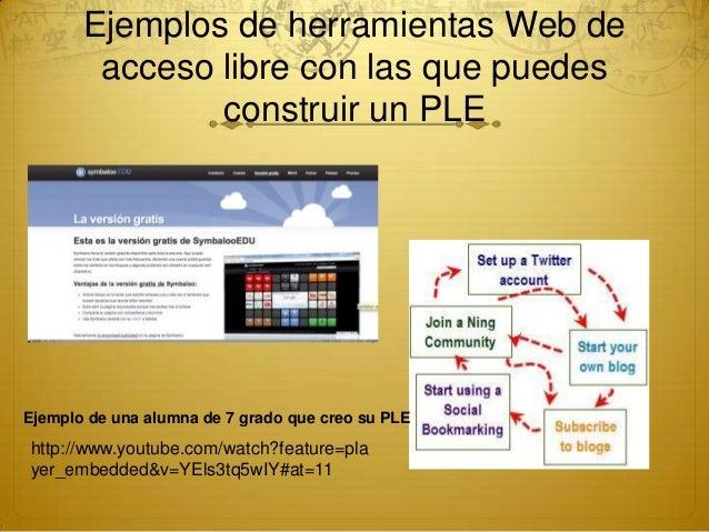 Ejemplos de herramientas Web deacceso libre con las que puedesconstruir un PLEhttp://www.youtube.com/watch?feature=player_...