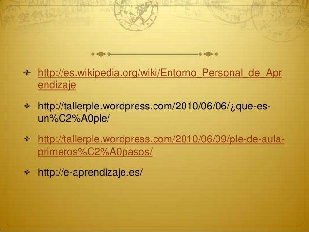  http://es.wikipedia.org/wiki/Entorno_Personal_de_Aprendizaje http://tallerple.wordpress.com/2010/06/06/¿que-es-un%C2%A0...