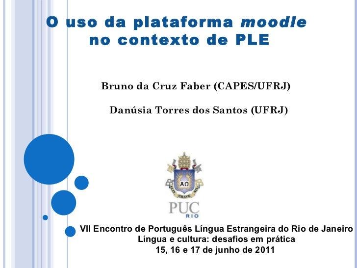 O uso da plataforma  moodle   no contexto de PLE Bruno da Cruz Faber (CAPES/UFRJ)  Danúsia Torres dos Santos (UFRJ) VII En...