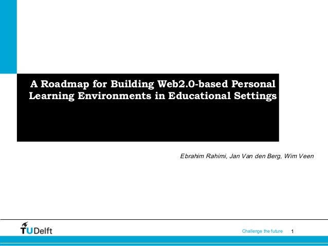 1Challenge the future A Roadmap for Building Web2.0-based Personal Learning Environments in Educational Settings Ebrahim R...