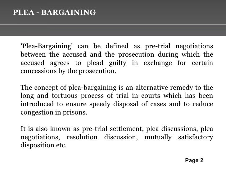 what is plea bargaining To deal with or achieve by plea bargaining: to plea-bargain a reduced sentence show more noun the agreement arrived at as a result of plea bargaining show more origin of plea-bargain first recorded in 1965–70 related forms plea-bar ain r, noun.