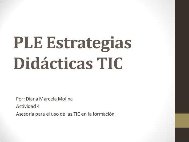 PLE Estrategias Didácticas TIC Por: Diana Marcela Molina Actividad 4 Asesoría para el uso de las TIC en la formación