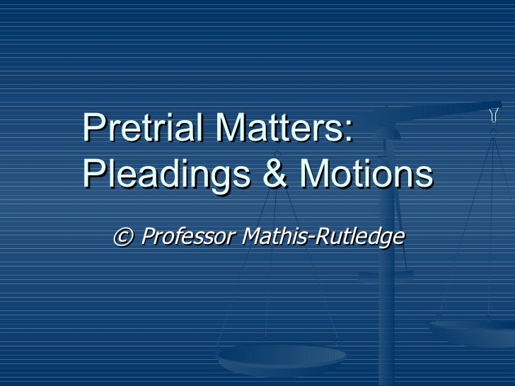 Pretrial Matters:  Pleadings & Motions ©  Professor Mathis-Rutledge