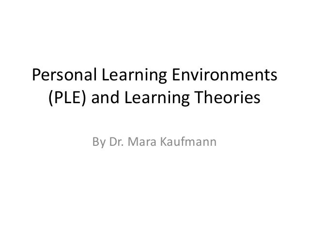 Personal Learning Environments (PLE) and Learning Theories By Dr. Mara Kaufmann