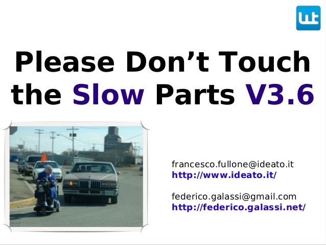 Please Don't Touch the Slow Parts V3.6 francesco.fullone@ideato.it http://www.ideato.it/ federico.galassi@gmail.com http:/...