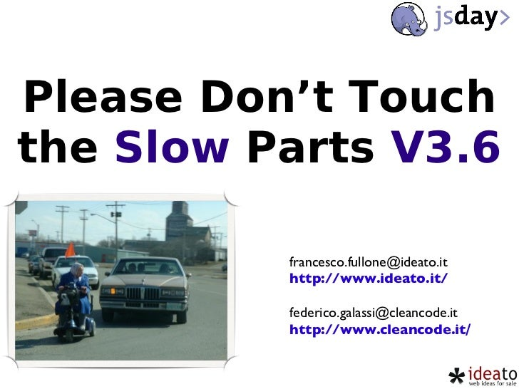 Please Don't Touch the  Slow  Parts  V3.6 [email_address] http://www.ideato.it/ [email_address] http://www.cleancode.it /