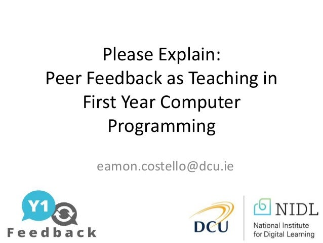 Please Explain: Peer Feedback as Teaching in First Year Computer Programming eamon.costello@dcu.ie