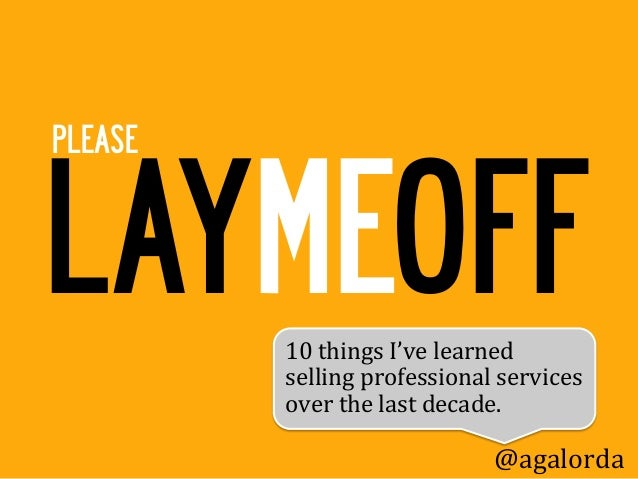 LAYMEOFFPLEASE         10	  things	  I've	  learned	           selling	  professional	  services	           over	  the	  l...