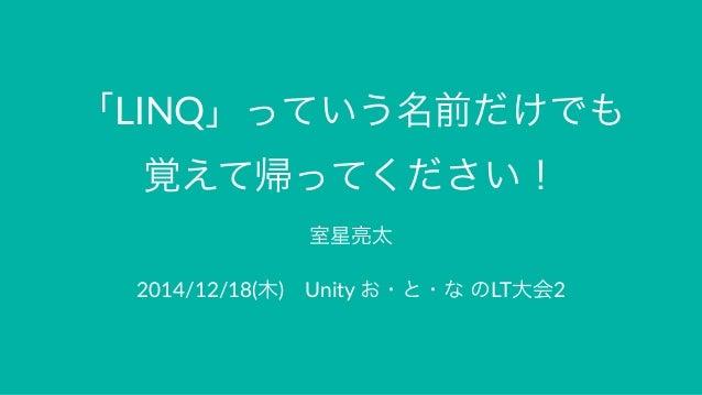 「LINQ」っていう名前だけでも 覚えて帰ってください! 室星亮太 2014/12/18(木)Unity.お・と・な.のLT大会2