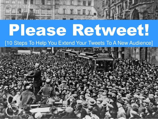 Please Retweet! [10 Steps To Help You Extend Your Tweets To A New Audience]