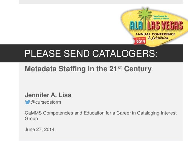 PLEASE SEND CATALOGERS: Metadata Staffing in the 21st Century Jennifer A. Liss @cursedstorm CaMMS Competencies and Educati...