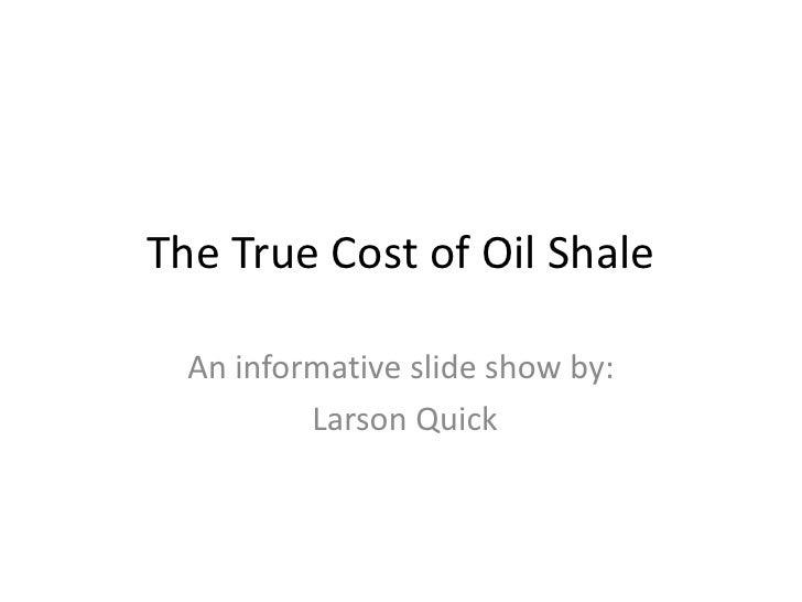 The True Cost of Oil Shale<br />An informative slide show by:<br /> Larson Quick<br />