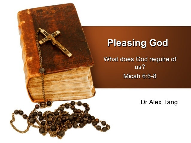 Pleasing GodWhat does God require of          us?      Micah 6:6-8            Dr Alex Tang
