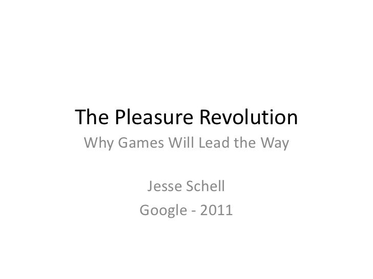 The Pleasure RevolutionWhy Games Will Lead the Way        Jesse Schell       Google - 2011